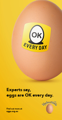 The experts say, it's OK to have an egg a day. So enjoy fresh Australian eggs for breakfast, lunch or dinner.
